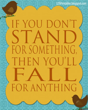 don't stand for something, then you'll fall for anything. Great quote ...