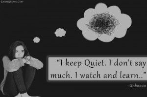 keep Quiet. I don't say much. I watch and learn...""