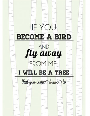 ... bird and fly away from me, I will be a tree that you come home to