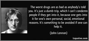 The worst drugs are as bad as anybody's told you. It's just a dumb ...