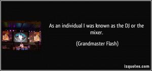 ... an individual I was known as the DJ or the mixer. - Grandmaster Flash