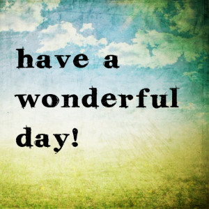 Have A Wonderful Day Quotes Have a wonderful day!