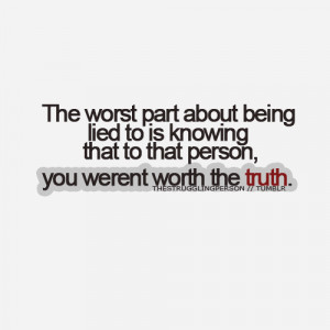 ... lied to is knowing that to that person, you werent worth the truth
