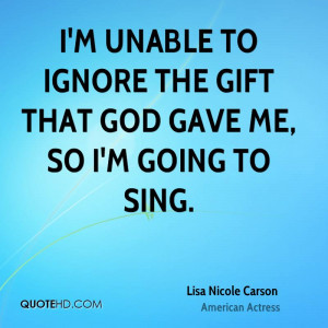 unable to ignore the gift that God gave me, so I'm going to sing.