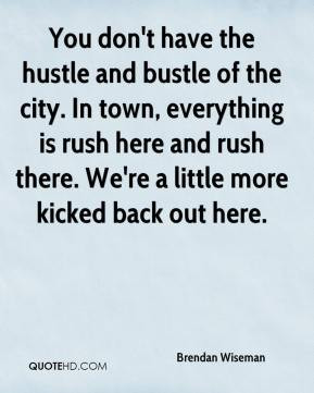 Brendan Wiseman - You don't have the hustle and bustle of the city. In ...