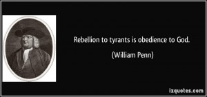 Rebellion to tyrants is obedience to God. - William Penn