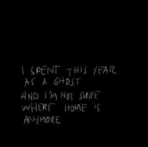 spent this year as a ghost and i'm not sure where home is anymore ...