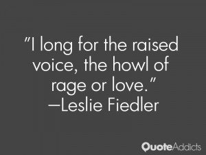 leslie fiedler quotes i long for the raised voice the howl of rage or ...