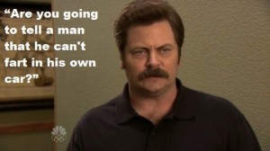 "... to tell a man that he can't fart in his own car?"" – Ron Swanson"