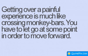 Getting Over A Painful Experience Is Much Like Crossing Monkey-bars.