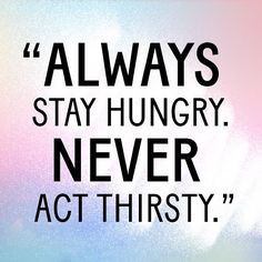 Don't be thirsty. #JustSayin #Quotes More