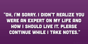 Oh, I'm sorry. I didn't realize you were an expert on my life and ...