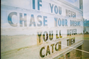 Chase Your Dreams… You Just Might Be Surprised Where You End Up