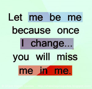 Let me be me because once I change... you will miss me in me.