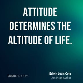 Attitude determines the altitude of life. - Edwin Louis Cole