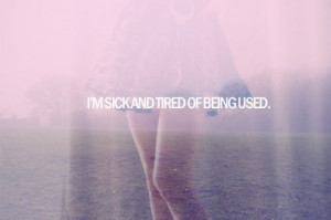 sick and tired of being used.