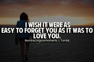 wish it were as easy to forget you as it was to love you.