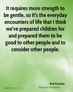 It requires more strength to be gentle, so it's the everyday ...