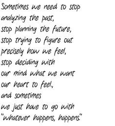 Sometimes we need to stop analyzing the past, stop planning the future ...