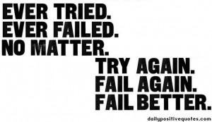 Ever tried ever failed, no matter, try again fail again, fail better.