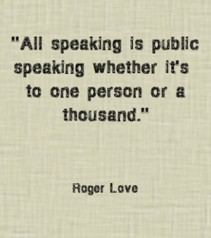 All speaking is public speaking whether it's to one person or a ...