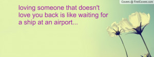 loving someone that doesn't love you back is like waiting for a ship ...