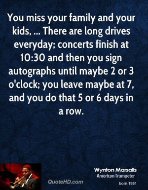 You miss your family and your kids, ... There are long drives everyday ...