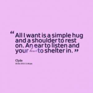 Quotes Picture: all i want is a simple hug and a shoulder to rest on ...