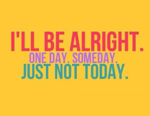 ll be alright one day someday just not today