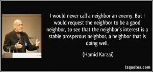 neighbor an enemy. But I would request the neighbor to be a good ...