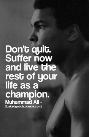 Muhammad Ali Quote: Don't Quit Suffer Now And Live The Rest Of Your ...
