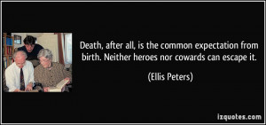 ... from birth. Neither heroes nor cowards can escape it. - Ellis Peters