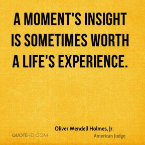 ... is sometimes worth a life's experience. - Oliver Wendell Holmes, Jr