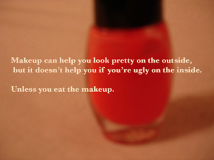 ... help you if you're ugly on the inside. Unless you eat the makeup