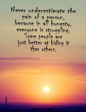 the pain of someone, because in all honesty.. everyone is struggling ...