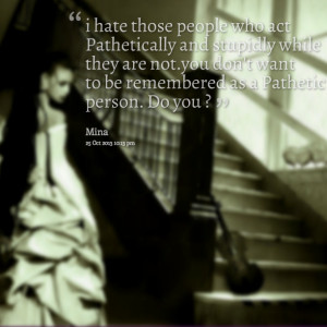 Quotes Picture: i hate those people who act pathetically and stupidly ...