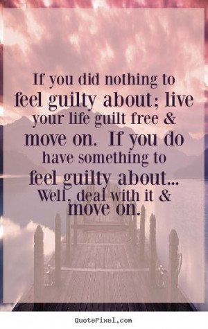 If you did nothing to feel guilty about; live your life guilt free ...