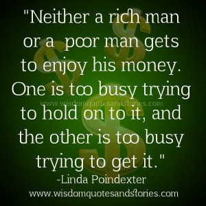 Rich man is too busy holding on to money while poor is too busy trying ...