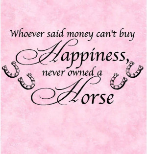 Whoever Said Money Can't Buy Happiness Never Owned A Horse.