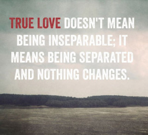 True love doesn't mean being inseparable; it means being separated and ...