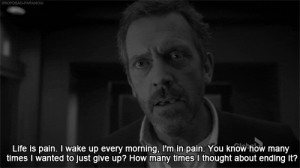 Life is pain. I wake up every morning, I'm in pain. You know how many ...