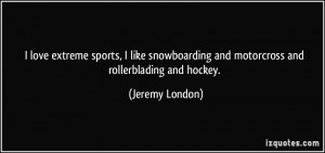 love extreme sports, I like snowboarding and motorcross and ...