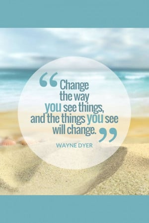 """... Way You See Things And The Things You See Will Change."""" ~ Wayne Dyer"""