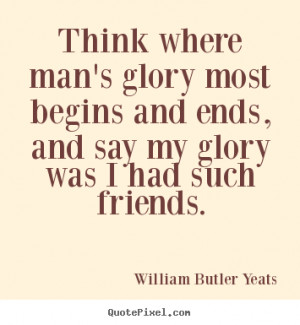 Friendship quotes - Think where man's glory most begins and ends, and ...