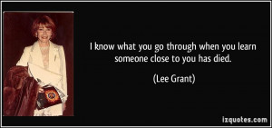 ... go through when you learn someone close to you has died. - Lee Grant