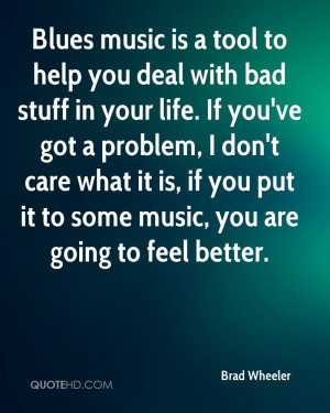 Blues music is a tool to help you deal with bad stuff in your life. If ...