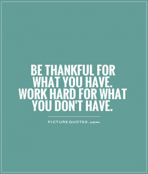 Be thankful for what you have. Work hard for what you don't have ...