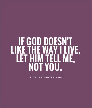 ... doesn't like the way I live, let him tell me, not you Picture Quote #1
