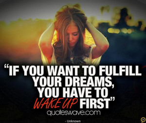 If you want to fulfill your dreams, you have to wake up first.