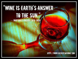 """Wine is earth's answer to the sun."""" -- Margaret Fuller (1810-1850 ..."""